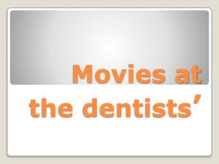 Movies at the dentists'