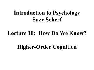 Introduction to Psychology Suzy Scherf  Lecture 10:  How Do We Know  Higher-Order Cognition