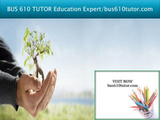 BUS 610 TUTOR Education Expert/bus610tutor.com