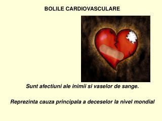 BOLILE CARDIOVASCULARE          Sunt afectiuni ale inimii si vaselor de sange.  Reprezinta cauza principala a deceselor