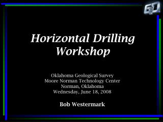 Horizontal Drilling Workshop   Oklahoma Geological Survey Moore Norman Technology Center Norman, Oklahoma Wednesday, Jun