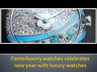 Fasterluxury watches celebrates new year with luxury watches