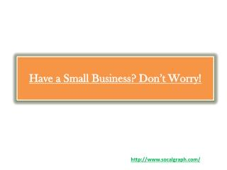 Have a Small Business? Don't Worry!
