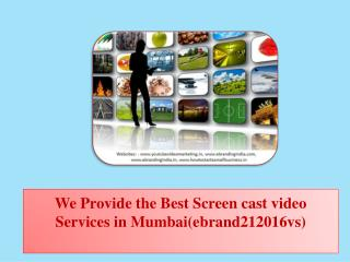 We Provide the Best Screen cast video Services in Mumbai(ebrand212016vs)