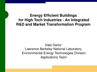 Energy Efficient Buildings  for High Tech Industries - An Integrated RD and Market Transformation Program      Dale Sart
