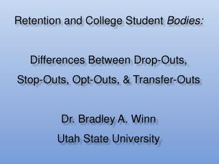 Retention and College Student Bodies:  Differences Between Drop-Outs, Stop-Outs, Opt-Outs,  Transfer-Outs  Dr. Bradley A