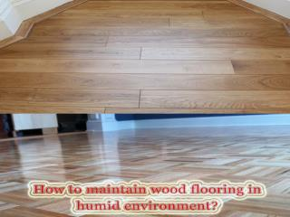 How to maintain wood flooring in humid environment?