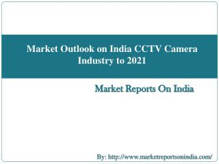Market Outlook on India CCTV Camera Industry to 2021