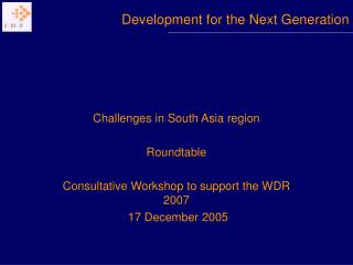 Challenges in South Asia region  Roundtable  Consultative Workshop to support the WDR 2007  17 December 2005