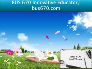 BUS 670 Innovative Educator/ bus670.com