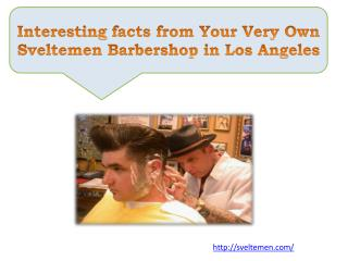 Interesting facts from Your Very Own Sveltemen Barbershop in Los Angeles