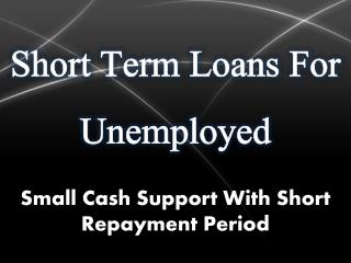 Short Term Loans For Unemployed: Avail Funds Facility With Small Repayment Terms