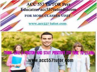 ACC 557 TUTOR Peer Educator/acc557tutordotcom
