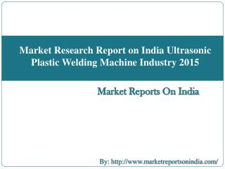 Market Research Report on India Ultrasonic Plastic Welding Machine Industry 2015
