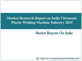 Market Research Report on India Ultrasonic Plastic Welding Machine Industry 2015