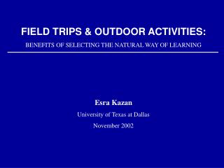 FIELD TRIPS  OUTDOOR ACTIVITIES: BENEFITS OF SELECTING THE NATURAL WAY OF LEARNING     Esra Kazan University of Texas at