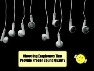 Choosing Earphones That Provide Proper Sound Quality