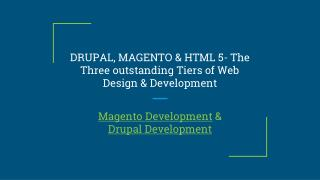 DRUPAL, MAGENTO & HTML 5- The Three outstanding Tiers of Web Design & Development