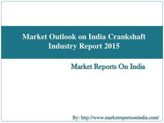 Market Outlook on India Crankshaft Industry Report 2015