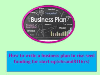 How to write a business plan to rise seed funding for start-up(ebrand8116vs)