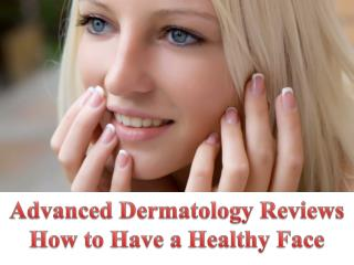 Advanced Dermatology Reviews - How to Have a Healthy Face