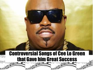 Controversial Songs of Cee Lo Green that Gave him Great Success