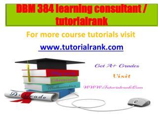 DBM 384 learning consultant  tutorialrank.com