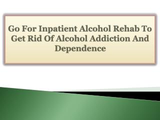Go For Inpatient Alcohol Rehab To Get Rid Of Alcohol Addiction And Dependence