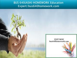 BUS 640(ASH) HOMEWORK Education Expert/bus640homework.com