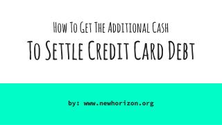 How To Get The Additional Cash  To Settle Credit Card Debt