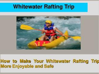 How to Make Your Whitewater Rafting Trip More Enjoyable and Safe