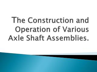 The Construction and Operation of Various Axle Shaft Assemblies.