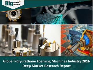 Global Polyurethane Foaming Machines Industry, Size, Shares , Trends, Market Forecast 2016