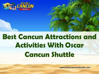 Best Cancun Attractions and Activities With Oscar Cancun Shuttle