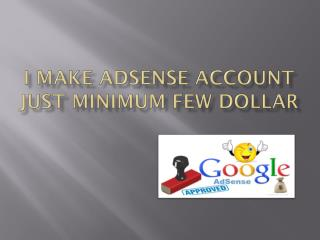 I MAKE ADSENSE ACCOUNT JUST MINIMUM FEW DOLLAR