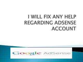 I WILL FIX ANY HELP REGARDING ADSENSE ACCOUNT