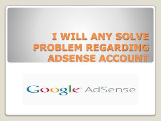 I WILL ANY SOLVE PROBLEM REGARDING ADSENSE ACCOUNT