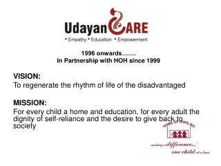 1996 onwards  . In Partnership with HOH since 1999  VISION:  To regenerate the rhythm of life of the disadvantaged  MISS