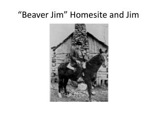 Beaver Jim  Homesite and Jim