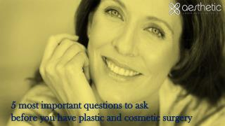 5 most important questions to ask before you have plastic and cosmetic surgery