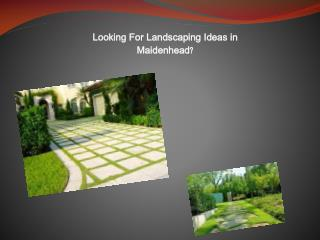Looking for Landscaping Ideas in Maidenhead?