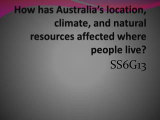How has Australia s location, climate, and natural resources affected where people live