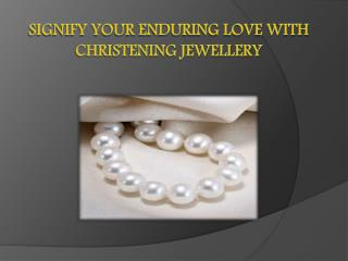 Signify Your Enduring Love with Christening Jewellery