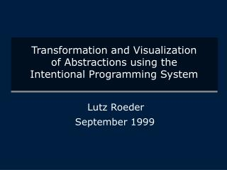 Transformation and Visualization of Abstractions using the Intentional Programming System