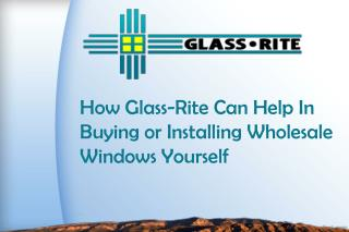 How Glass-Rite Can Help In Buying or Installing Wholesale Windows Yourself
