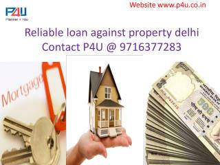 Reliable loan against property delhi Contact P4U @ 9716377283