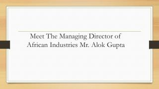 Meet The Managing Director of African Industries Mr. Alok Gupta