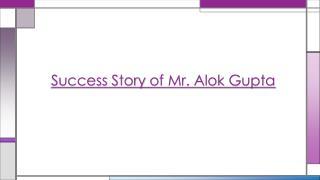 Success Story of Mr. Alok Gupta