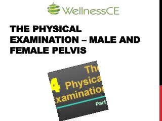 THE PHYSICAL EXAMINATION – MALE AND FEMALE PELVIS