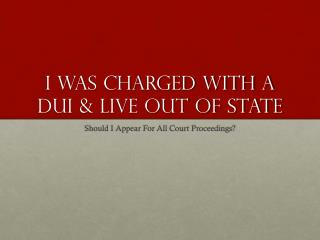 If I Live Out Of State From Where I Was Charged With DUI Must I Appear For All Court Hearings